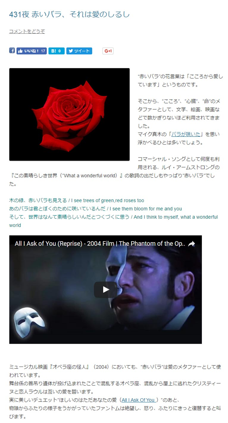 """田中敏夫- ggrosarian「バラ咲く庭の物語」より  """"赤いバラ""""の花言葉は「こころから愛しています」というものです。  そこから、""""こころ""""、""""心臓""""、""""命""""のメタファーとして、文学、絵画、映画などで数かぎりないほど利用されてきました。 マイク真木の「バラが咲いた」を思い浮かべるひとは多いでしょう。  コマーシャル・ソングとして何度も利用される、ルイ・アームストロングの『この素晴らしき世界(""""What a wonderful world)』の歌詞の出だしもやっぱり""""赤いバラ""""でした。  木の緑、赤いバラも見える / I see trees of green,red roses too あのバラは君とぼくのために咲いているんだ / I see them bloom for me and you そして、世界はなんて素晴らしいんだとつくづくに思う / And I think to myself, what a wonderful world  ミュージカル映画『オペラ座の怪人』(2004)においても、""""赤いバラ""""は愛のメタファーとして使われています。 舞台係の首吊り遺体が投げ込まれたことで混乱するオペラ座、混乱から屋上に逃れたクリスティーヌと恋人ラウルは互いの愛を誓います。 実に美しいデュエット""""ほしいのはただあなたの愛(All I Ask Of You )""""のあと、 物陰からふたりの様子をうかがっていたファントムは絶望し、怒り、ふたりにきっと復讐すると叫びます。"""