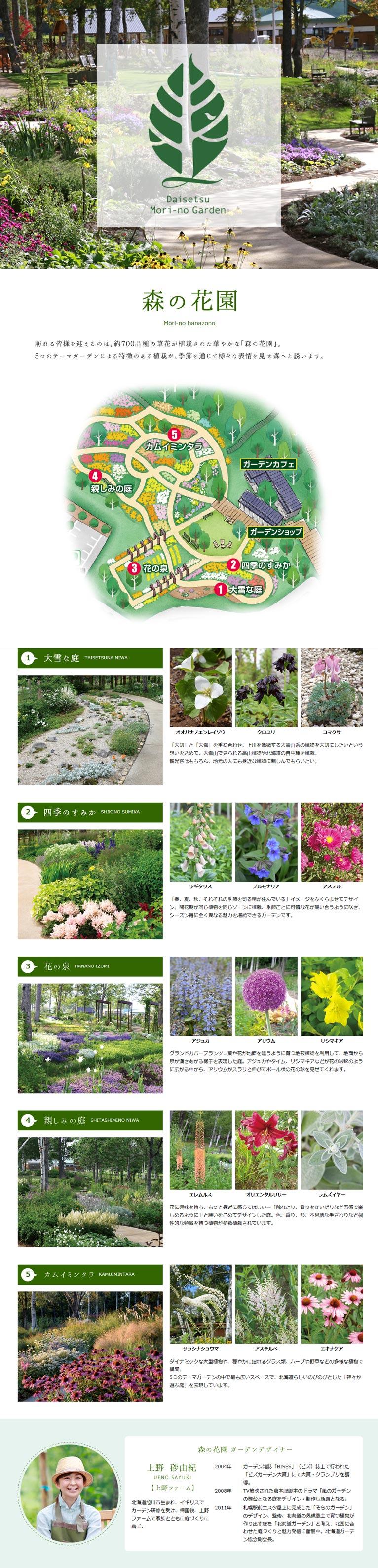 庭(ガーデン)の紹介 大雪森のガーデン 森の花園 訪れる皆様を迎えるのは、約700品種の草花が植栽された華やかな「森の花園」。5つのテーマガーデンによる特徴のある植栽が、季節を通じて様々な表情を見せ森へと誘います。